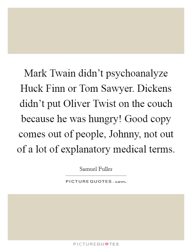 Mark Twain didn't psychoanalyze Huck Finn or Tom Sawyer. Dickens didn't put Oliver Twist on the couch because he was hungry! Good copy comes out of people, Johnny, not out of a lot of explanatory medical terms Picture Quote #1