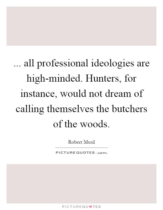 ... all professional ideologies are high-minded. Hunters, for instance, would not dream of calling themselves the butchers of the woods Picture Quote #1