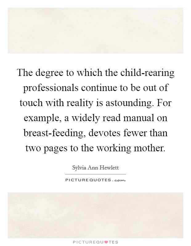 The degree to which the child-rearing professionals continue to be out of touch with reality is astounding. For example, a widely read manual on breast-feeding, devotes fewer than two pages to the working mother Picture Quote #1