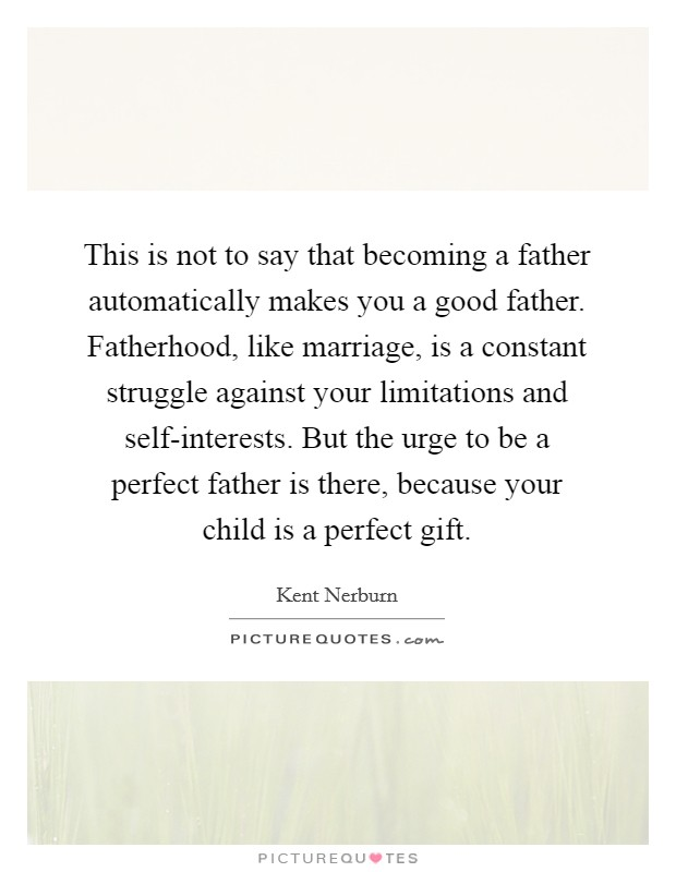 This is not to say that becoming a father automatically makes you a good father. Fatherhood, like marriage, is a constant struggle against your limitations and self-interests. But the urge to be a perfect father is there, because your child is a perfect gift Picture Quote #1