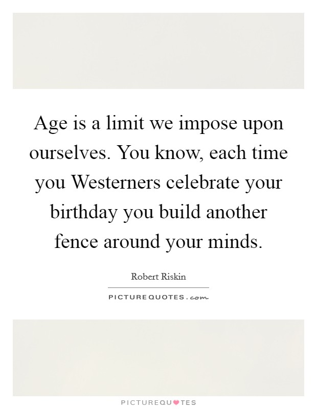 Age is a limit we impose upon ourselves. You know, each time you Westerners celebrate your birthday you build another fence around your minds Picture Quote #1
