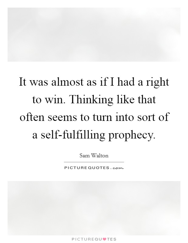 It was almost as if I had a right to win. Thinking like that often seems to turn into sort of a self-fulfilling prophecy Picture Quote #1
