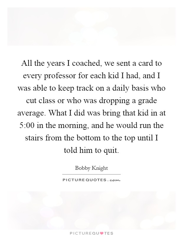 All the years I coached, we sent a card to every professor for each kid I had, and I was able to keep track on a daily basis who cut class or who was dropping a grade average. What I did was bring that kid in at 5:00 in the morning, and he would run the stairs from the bottom to the top until I told him to quit Picture Quote #1