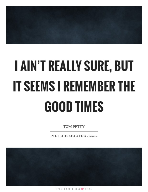 I ain't really sure, but it seems I remember the good times Picture Quote #1