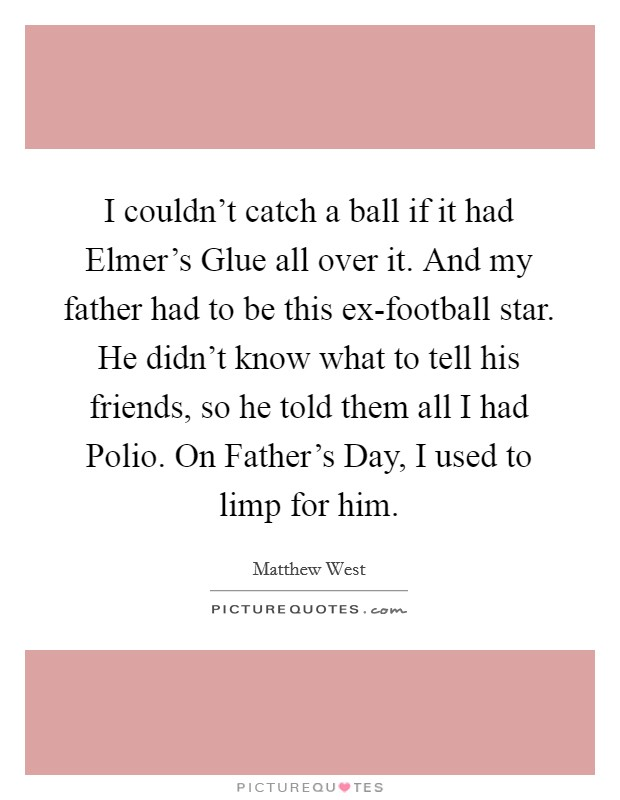 I couldn't catch a ball if it had Elmer's Glue all over it. And my father had to be this ex-football star. He didn't know what to tell his friends, so he told them all I had Polio. On Father's Day, I used to limp for him Picture Quote #1
