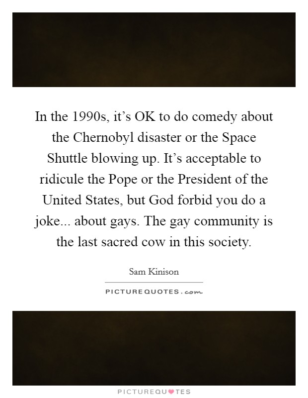 In the 1990s, it's OK to do comedy about the Chernobyl disaster or the Space Shuttle blowing up. It's acceptable to ridicule the Pope or the President of the United States, but God forbid you do a joke... about gays. The gay community is the last sacred cow in this society Picture Quote #1
