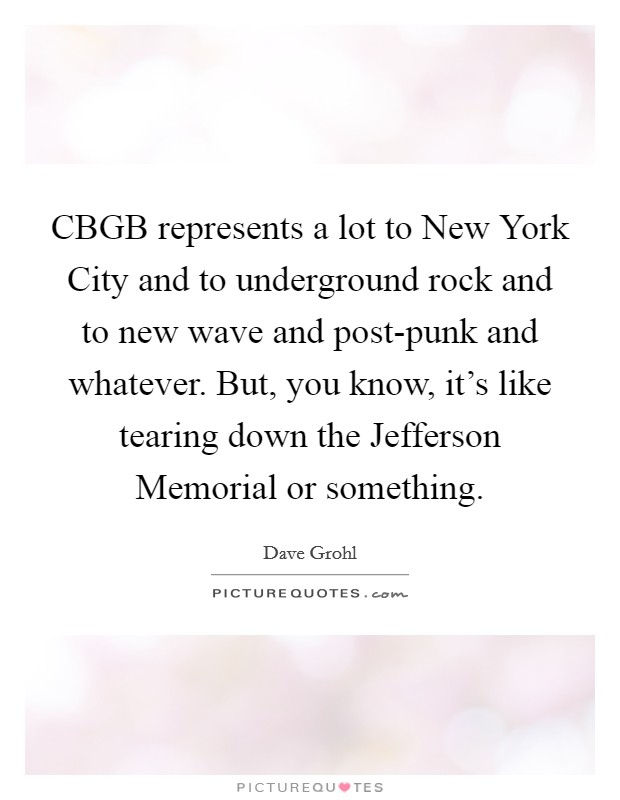 CBGB represents a lot to New York City and to underground rock and to new wave and post-punk and whatever. But, you know, it's like tearing down the Jefferson Memorial or something Picture Quote #1