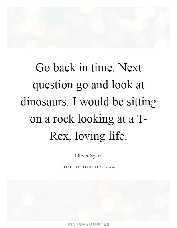 Go back in time. Next question go and look at dinosaurs. I would be sitting on a rock looking at a T- Rex, loving life Picture Quote #1