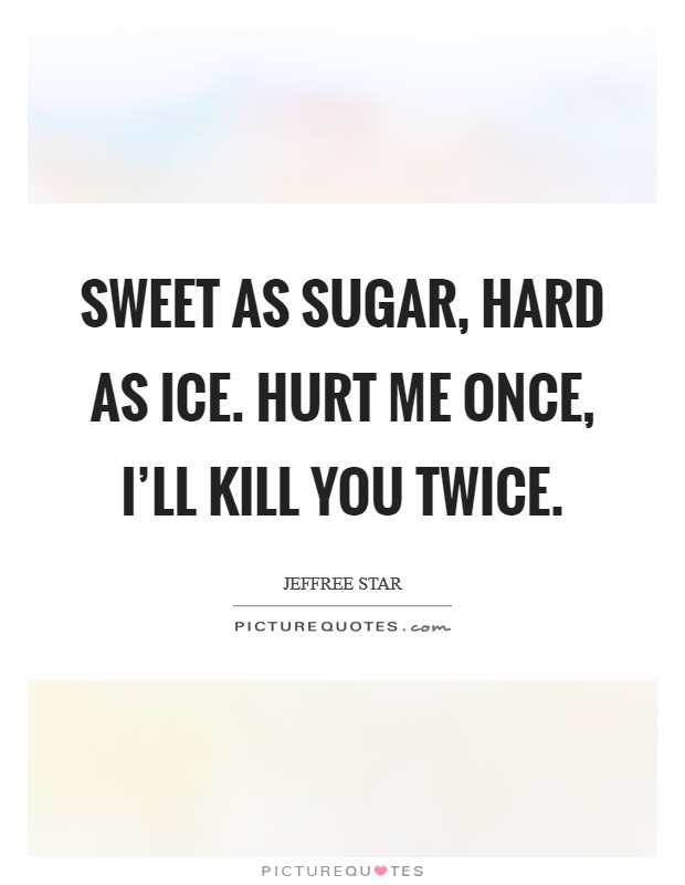 Sweet as sugar, hard as ice. Hurt me once, I'll kill you twice Picture Quote #1
