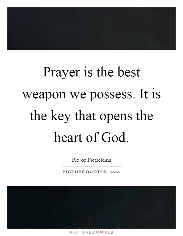 Prayer is the best weapon we possess. It is the key that opens the heart of God Picture Quote #1