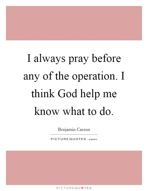 I always pray before any of the operation. I think God help me know what to do Picture Quote #1