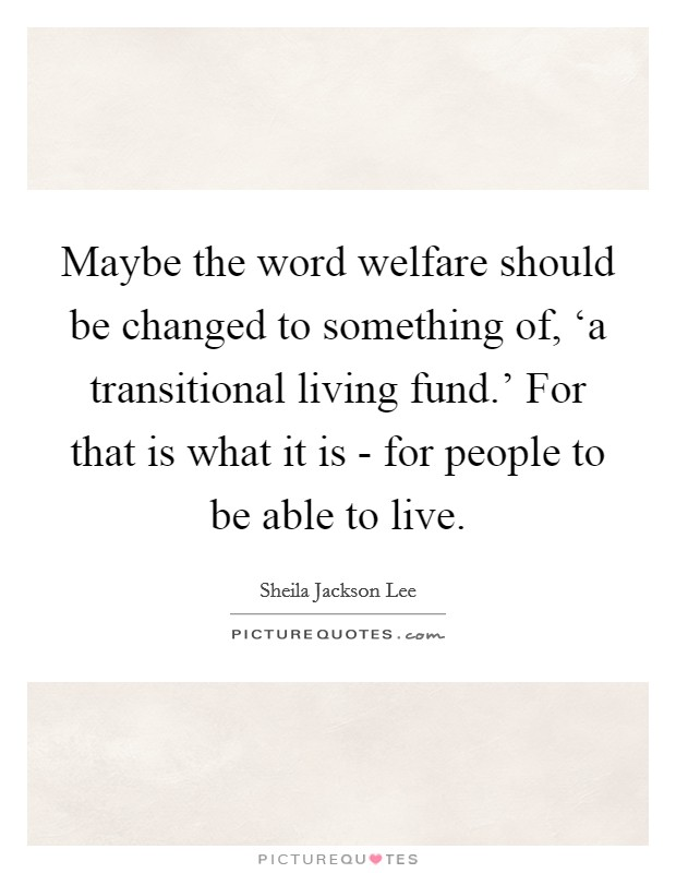 Maybe the word welfare should be changed to something of, 'a transitional living fund.' For that is what it is - for people to be able to live Picture Quote #1