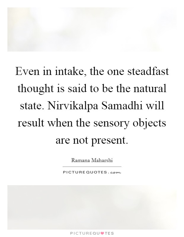 Even in intake, the one steadfast thought is said to be the natural state. Nirvikalpa Samadhi will result when the sensory objects are not present Picture Quote #1