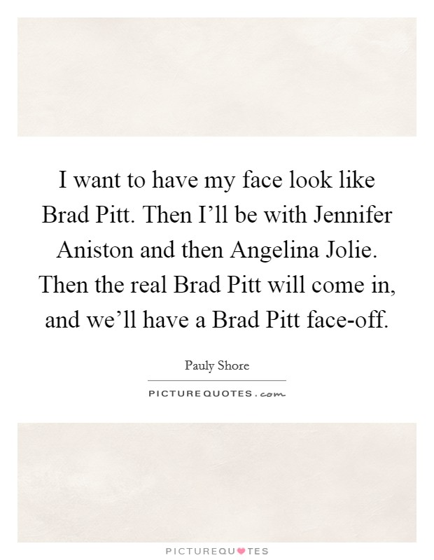 I want to have my face look like Brad Pitt. Then I'll be with Jennifer Aniston and then Angelina Jolie. Then the real Brad Pitt will come in, and we'll have a Brad Pitt face-off Picture Quote #1