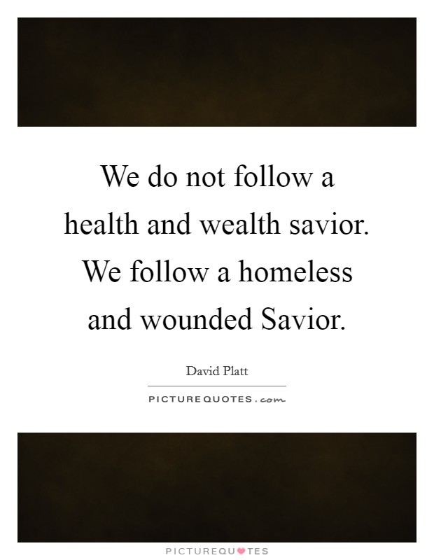 We do not follow a health and wealth savior. We follow a homeless and wounded Savior Picture Quote #1