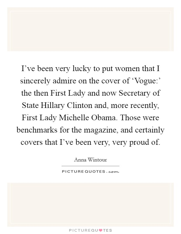 I've been very lucky to put women that I sincerely admire on the cover of 'Vogue:' the then First Lady and now Secretary of State Hillary Clinton and, more recently, First Lady Michelle Obama. Those were benchmarks for the magazine, and certainly covers that I've been very, very proud of Picture Quote #1