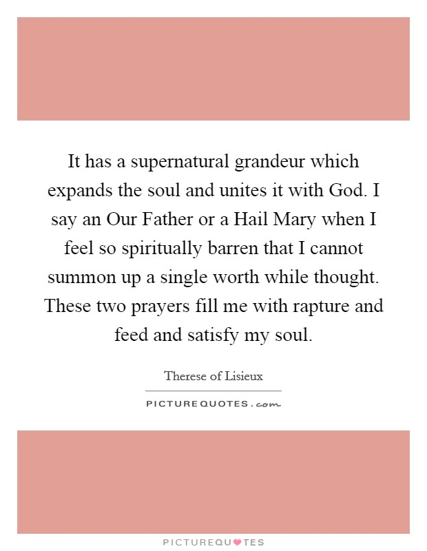 It has a supernatural grandeur which expands the soul and unites it with God. I say an Our Father or a Hail Mary when I feel so spiritually barren that I cannot summon up a single worth while thought. These two prayers fill me with rapture and feed and satisfy my soul Picture Quote #1
