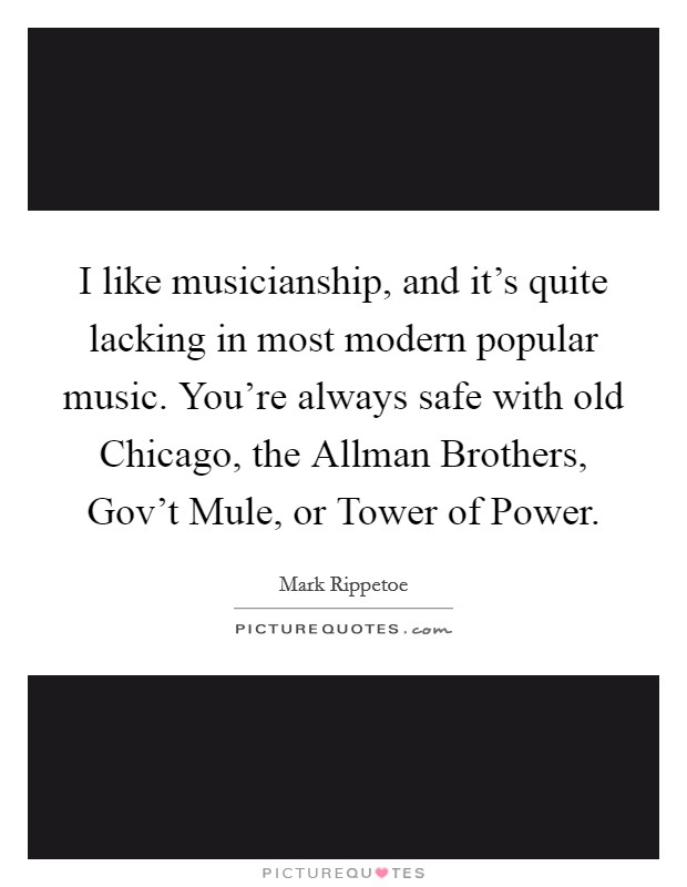 I like musicianship, and it's quite lacking in most modern popular music. You're always safe with old Chicago, the Allman Brothers, Gov't Mule, or Tower of Power Picture Quote #1