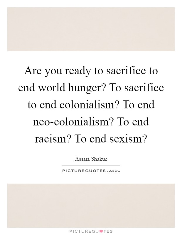 Are you ready to sacrifice to end world hunger? To sacrifice to end colonialism? To end neo-colonialism? To end racism? To end sexism? Picture Quote #1