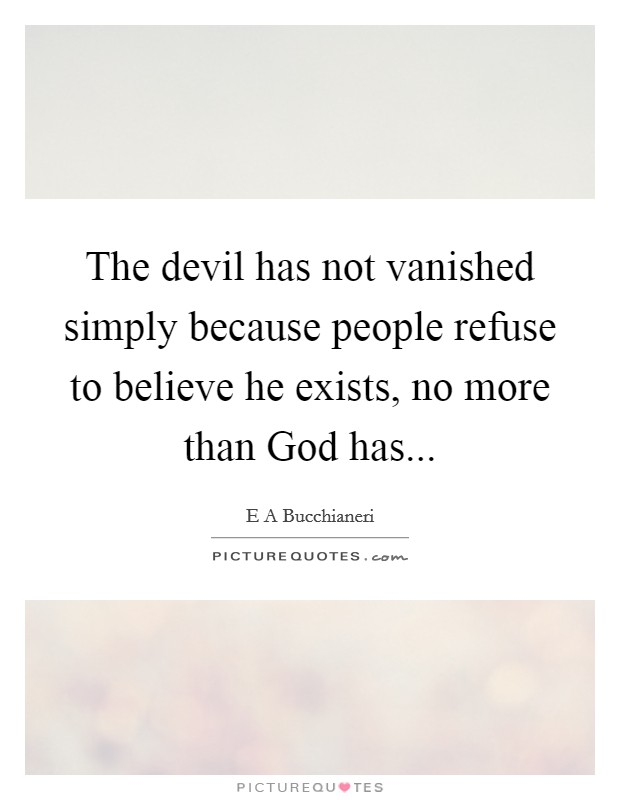 The devil has not vanished simply because people refuse to believe he exists, no more than God has Picture Quote #1