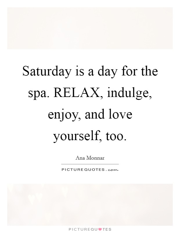 Saturday is a day for the spa. RELAX, indulge, enjoy, and love yourself, too Picture Quote #1