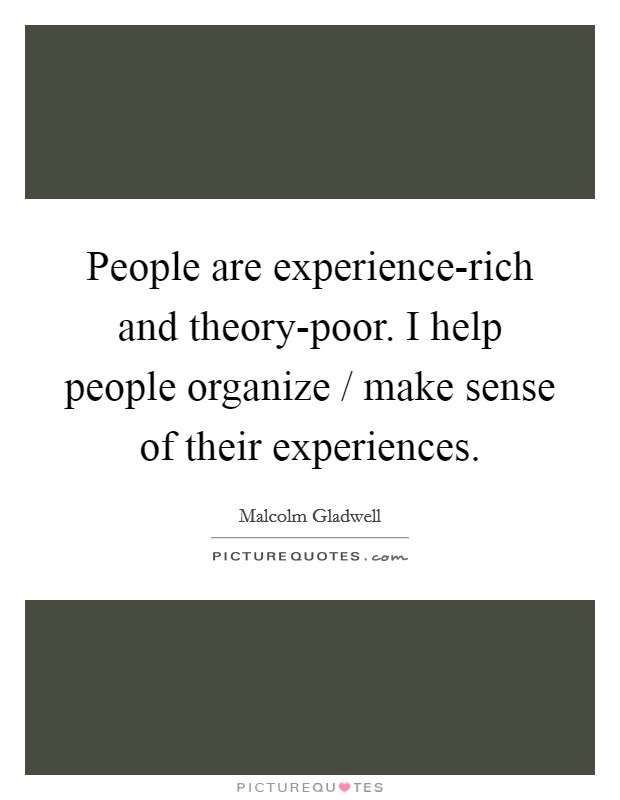 People are experience-rich and theory-poor. I help people organize / make sense of their experiences Picture Quote #1