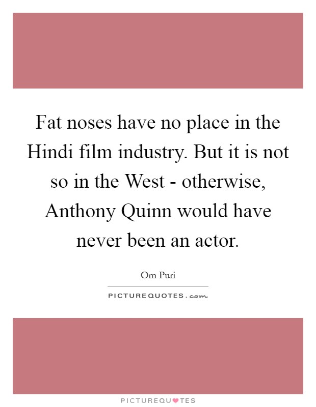 Fat noses have no place in the Hindi film industry. But it is not so in the West - otherwise, Anthony Quinn would have never been an actor Picture Quote #1