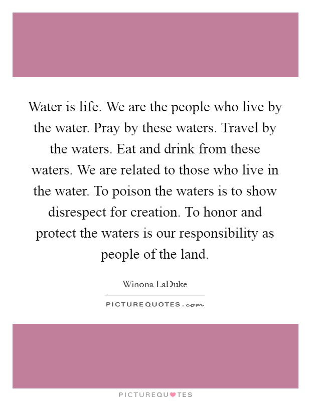 Water is life. We are the people who live by the water. Pray by these waters. Travel by the waters. Eat and drink from these waters. We are related to those who live in the water. To poison the waters is to show disrespect for creation. To honor and protect the waters is our responsibility as people of the land Picture Quote #1
