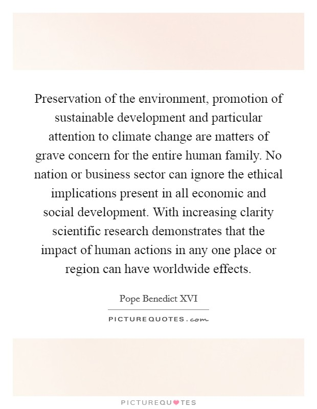 Preservation of the environment, promotion of sustainable development and particular attention to climate change are matters of grave concern for the entire human family. No nation or business sector can ignore the ethical implications present in all economic and social development. With increasing clarity scientific research demonstrates that the impact of human actions in any one place or region can have worldwide effects Picture Quote #1