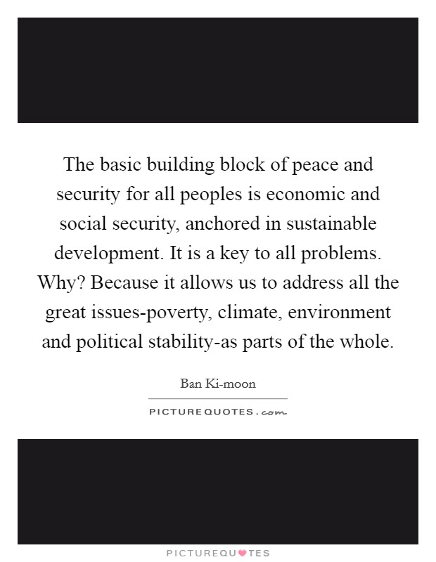 The basic building block of peace and security for all peoples is economic and social security, anchored in sustainable development. It is a key to all problems. Why? Because it allows us to address all the great issues-poverty, climate, environment and political stability-as parts of the whole Picture Quote #1