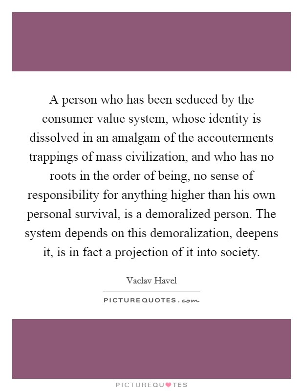 A person who has been seduced by the consumer value system, whose identity is dissolved in an amalgam of the accouterments trappings of mass civilization, and who has no roots in the order of being, no sense of responsibility for anything higher than his own personal survival, is a demoralized person. The system depends on this demoralization, deepens it, is in fact a projection of it into society Picture Quote #1