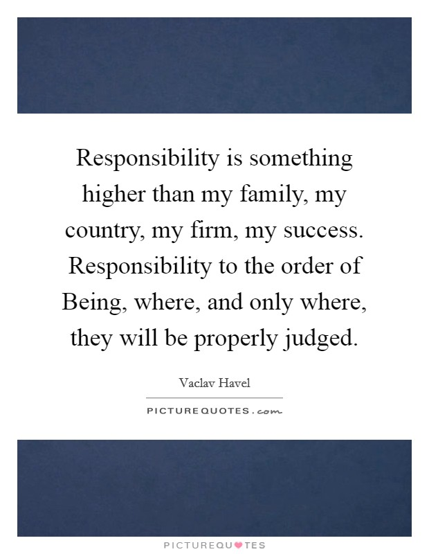 Responsibility is something higher than my family, my country, my firm, my success. Responsibility to the order of Being, where, and only where, they will be properly judged Picture Quote #1