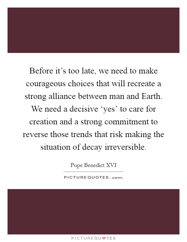 Before it's too late, we need to make courageous choices that will recreate a strong alliance between man and Earth. We need a decisive 'yes' to care for creation and a strong commitment to reverse those trends that risk making the situation of decay irreversible Picture Quote #1