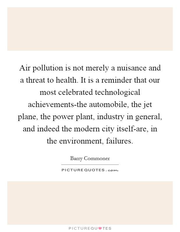 Air pollution is not merely a nuisance and a threat to health. It is a reminder that our most celebrated technological achievements-the automobile, the jet plane, the power plant, industry in general, and indeed the modern city itself-are, in the environment, failures Picture Quote #1