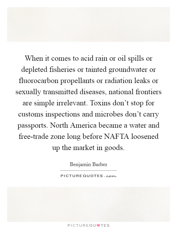 When it comes to acid rain or oil spills or depleted fisheries or tainted groundwater or fluorocarbon propellants or radiation leaks or sexually transmitted diseases, national frontiers are simple irrelevant. Toxins don't stop for customs inspections and microbes don't carry passports. North America became a water and free-trade zone long before NAFTA loosened up the market in goods Picture Quote #1