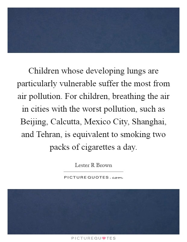 Children whose developing lungs are particularly vulnerable suffer the most from air pollution. For children, breathing the air in cities with the worst pollution, such as Beijing, Calcutta, Mexico City, Shanghai, and Tehran, is equivalent to smoking two packs of cigarettes a day Picture Quote #1