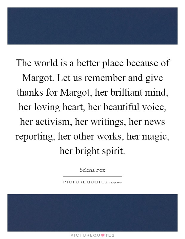 The world is a better place because of Margot. Let us remember and give thanks for Margot, her brilliant mind, her loving heart, her beautiful voice, her activism, her writings, her news reporting, her other works, her magic, her bright spirit Picture Quote #1