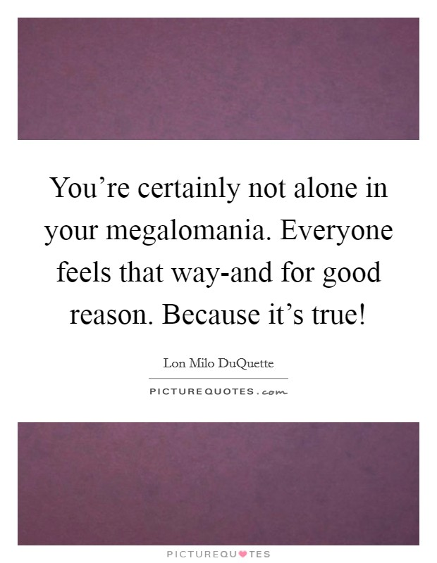 You're certainly not alone in your megalomania. Everyone feels that way-and for good reason. Because it's true! Picture Quote #1