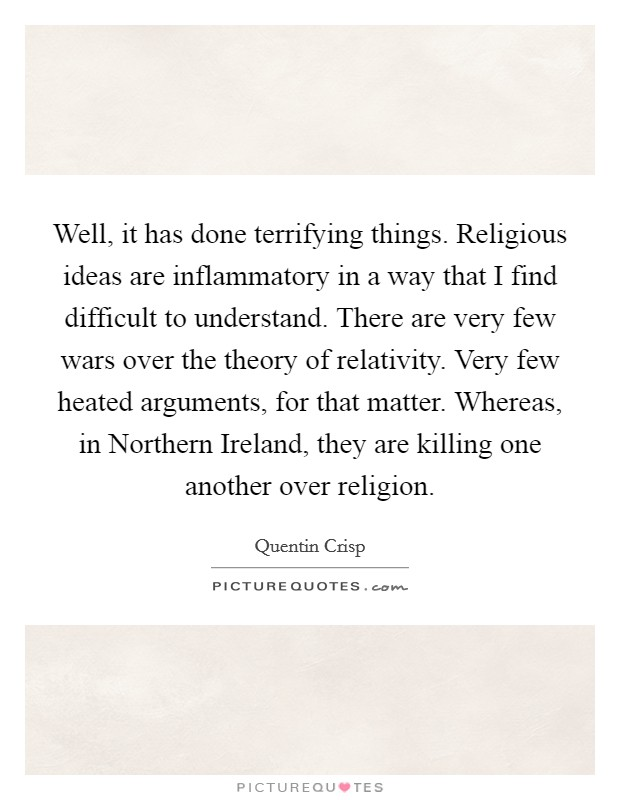 Well, it has done terrifying things. Religious ideas are inflammatory in a way that I find difficult to understand. There are very few wars over the theory of relativity. Very few heated arguments, for that matter. Whereas, in Northern Ireland, they are killing one another over religion Picture Quote #1