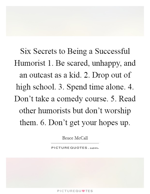 Six Secrets to Being a Successful Humorist 1. Be scared, unhappy, and an outcast as a kid. 2. Drop out of high school. 3. Spend time alone. 4. Don't take a comedy course. 5. Read other humorists but don't worship them. 6. Don't get your hopes up Picture Quote #1
