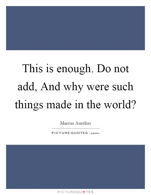 This is enough. Do not add, And why were such things made in the world? Picture Quote #1