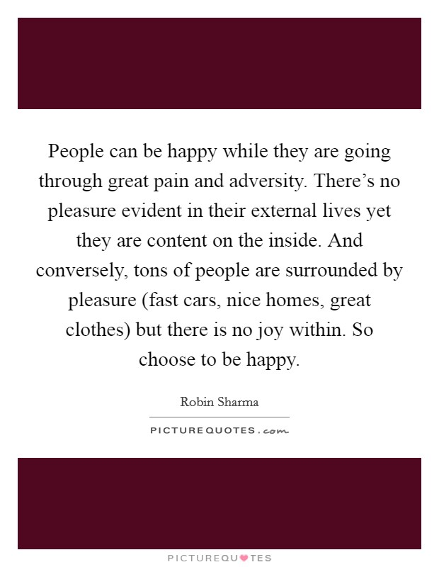 People can be happy while they are going through great pain and adversity. There's no pleasure evident in their external lives yet they are content on the inside. And conversely, tons of people are surrounded by pleasure (fast cars, nice homes, great clothes) but there is no joy within. So choose to be happy Picture Quote #1