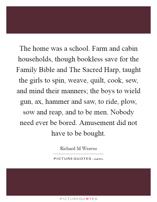 The home was a school. Farm and cabin households, though bookless save for the Family Bible and The Sacred Harp, taught the girls to spin, weave, quilt, cook, sew, and mind their manners; the boys to wield gun, ax, hammer and saw, to ride, plow, sow and reap, and to be men. Nobody need ever be bored. Amusement did not have to be bought Picture Quote #1