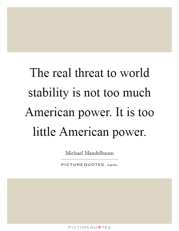 The real threat to world stability is not too much American power. It is too little American power Picture Quote #1