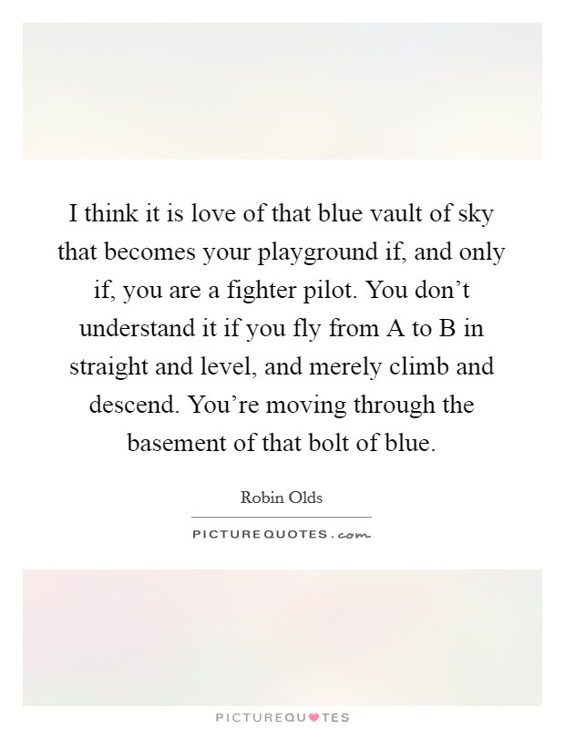 I think it is love of that blue vault of sky that becomes your playground if, and only if, you are a fighter pilot. You don't understand it if you fly from A to B in straight and level, and merely climb and descend. You're moving through the basement of that bolt of blue Picture Quote #1