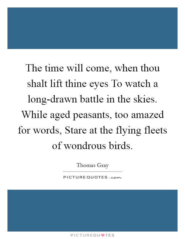 The time will come, when thou shalt lift thine eyes To watch a long-drawn battle in the skies. While aged peasants, too amazed for words, Stare at the flying fleets of wondrous birds Picture Quote #1