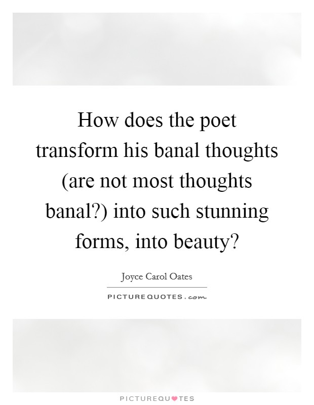 How does the poet transform his banal thoughts (are not most thoughts banal?) into such stunning forms, into beauty? Picture Quote #1
