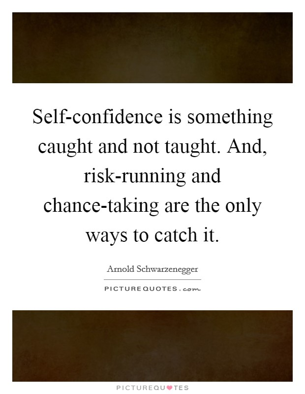 Self-confidence is something caught and not taught. And, risk-running and chance-taking are the only ways to catch it Picture Quote #1