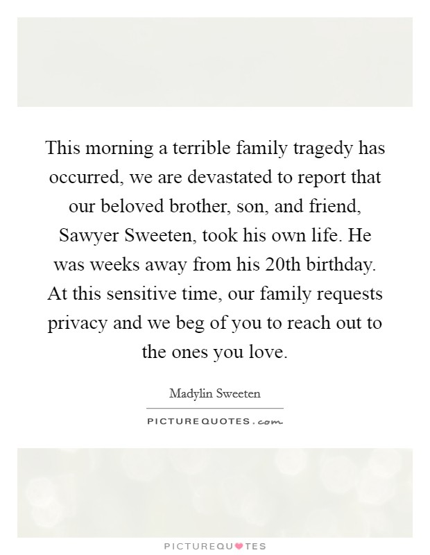 This morning a terrible family tragedy has occurred, we are devastated to report that our beloved brother, son, and friend, Sawyer Sweeten, took his own life. He was weeks away from his 20th birthday. At this sensitive time, our family requests privacy and we beg of you to reach out to the ones you love Picture Quote #1