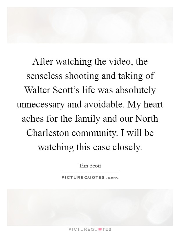 After watching the video, the senseless shooting and taking of Walter Scott's life was absolutely unnecessary and avoidable. My heart aches for the family and our North Charleston community. I will be watching this case closely Picture Quote #1
